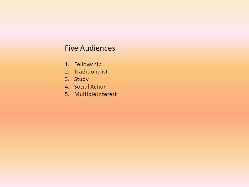 Five Audiences 1.Fellowship 2.Traditionalist 3.Study 4.Social Action 5.Multiple Interest