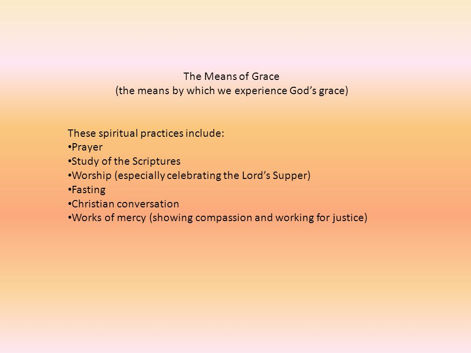 The Means of Grace (the means by which we experience God's grace) These spiritual practices include: Prayer Study of the Scriptures Worship (especiall