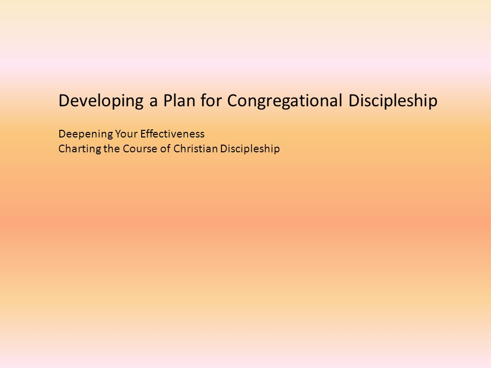 Developing a Plan for Congregational Discipleship Deepening Your Effectiveness Charting the Course of Christian Discipleship