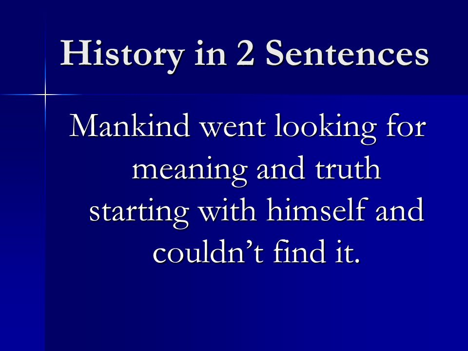 History in 2 Sentences Mankind went looking for meaning and truth starting with himself and couldn't find it.