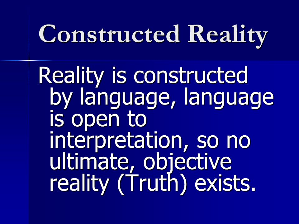 Constructed Reality Reality is constructed by language, language is open to interpretation, so no ultimate, objective reality (Truth) exists.