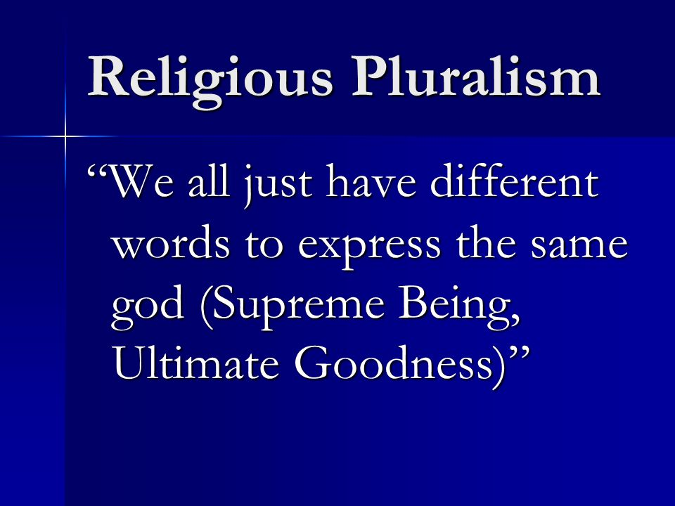 Religious Pluralism We all just have different words to express the same god (Supreme Being, Ultimate Goodness)