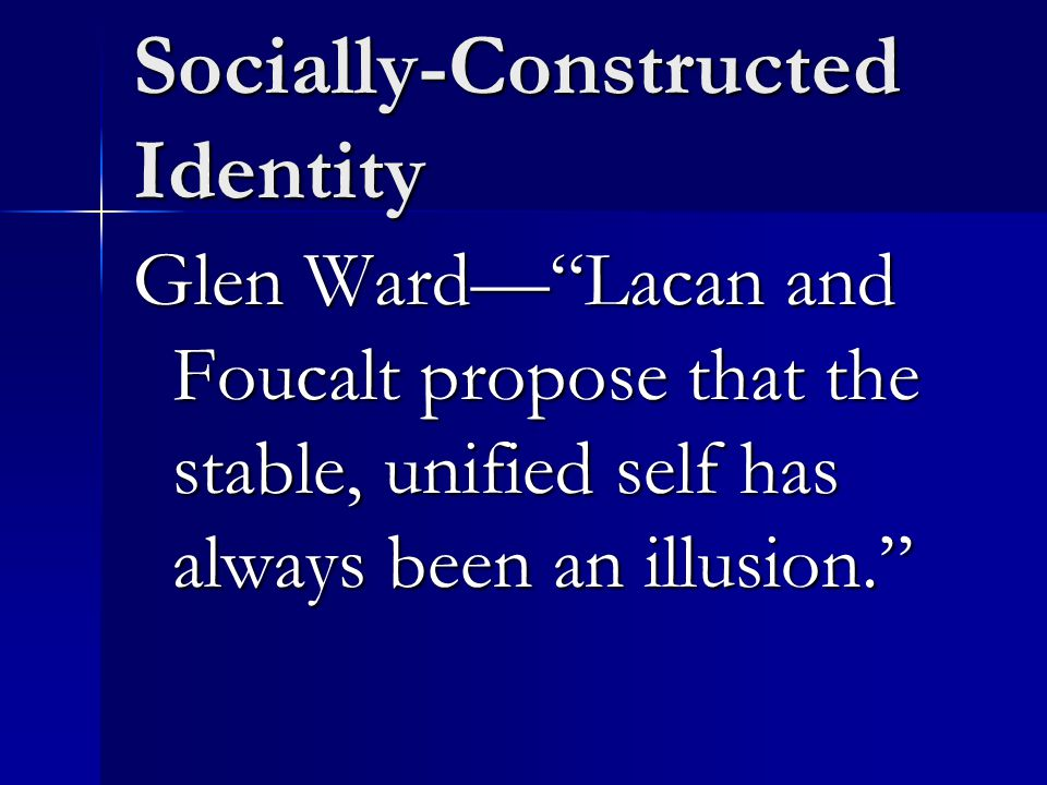 Socially-Constructed Identity Glen Ward— Lacan and Foucalt propose that the stable, unified self has always been an illusion.