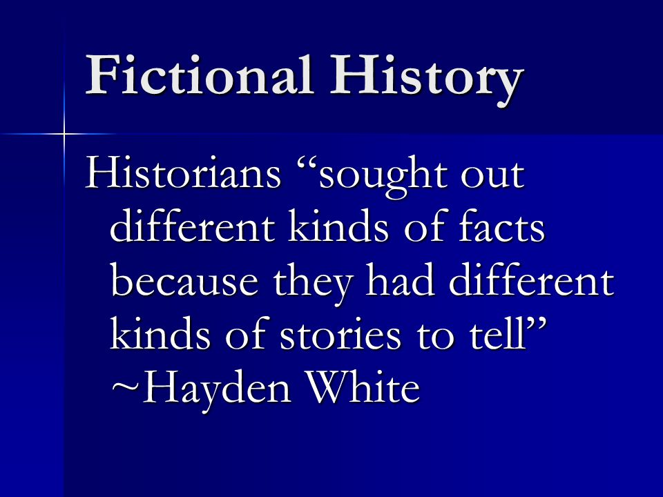 Fictional History Historians sought out different kinds of facts because they had different kinds of stories to tell ~Hayden White