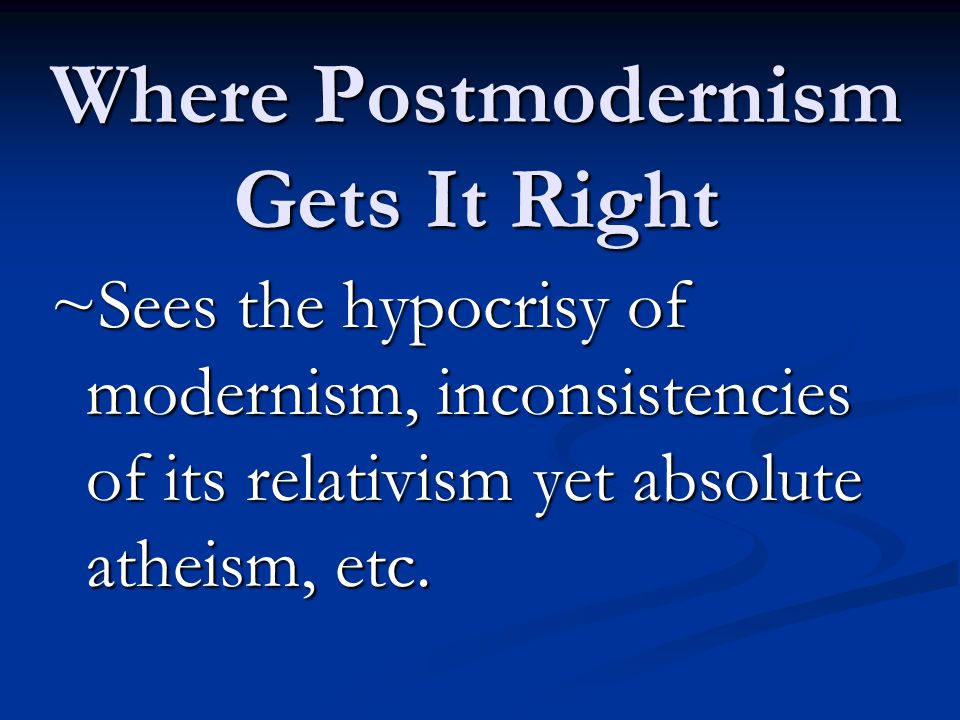 Where Postmodernism Gets It Right ~Sees the hypocrisy of modernism, inconsistencies of its relativism yet absolute atheism, etc.