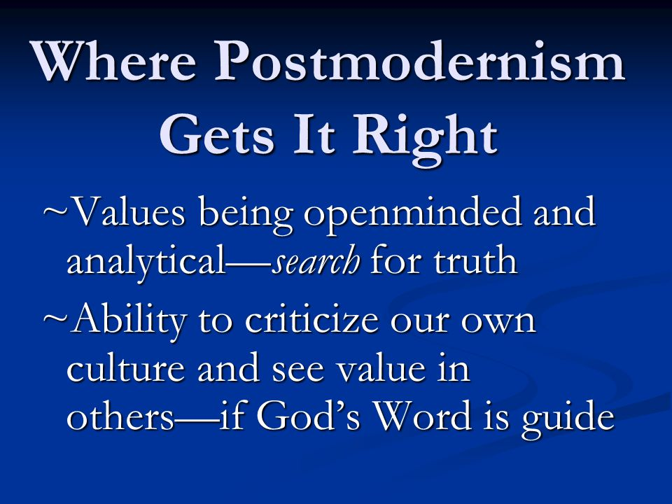 Where Postmodernism Gets It Right ~Values being openminded and analytical—search for truth ~Ability to criticize our own culture and see value in others—if God's Word is guide