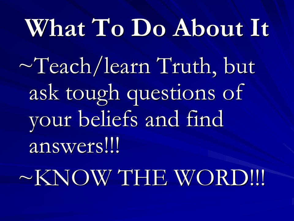 What To Do About It ~Teach/learn Truth, but ask tough questions of your beliefs and find answers!!.