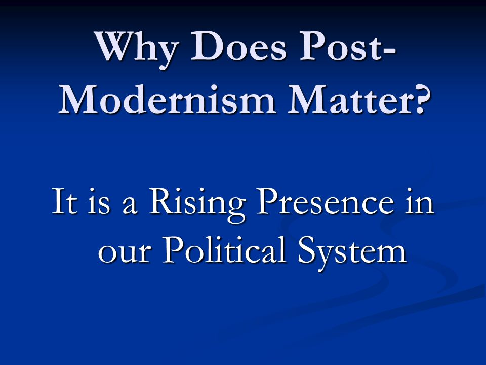 Why Does Post- Modernism Matter It is a Rising Presence in our Political System