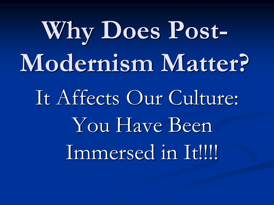 Why Does Post- Modernism Matter It Affects Our Culture: You Have Been Immersed in It!!!!
