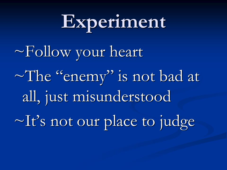 Experiment ~Follow your heart ~The enemy is not bad at all, just misunderstood ~It's not our place to judge