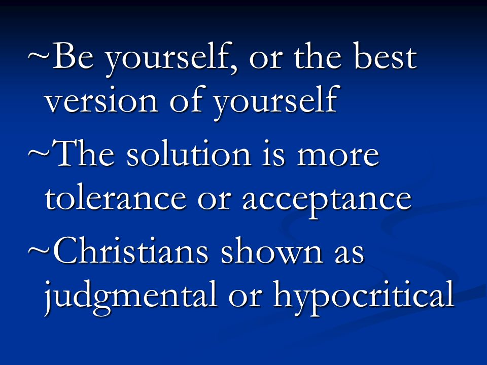 ~Be yourself, or the best version of yourself ~The solution is more tolerance or acceptance ~Christians shown as judgmental or hypocritical