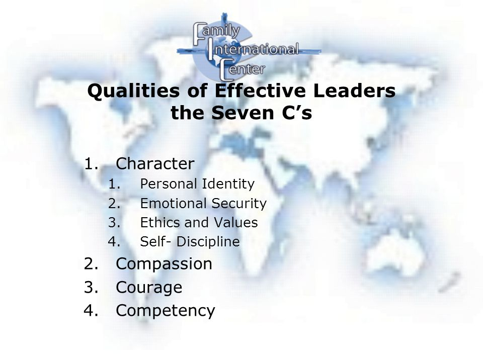 Qualities of Effective Leaders the Seven C's 1.Character 1.Personal Identity 2.Emotional Security 3.Ethics and Values 4.Self- Discipline 2.Compassion 3.Courage 4.Competency