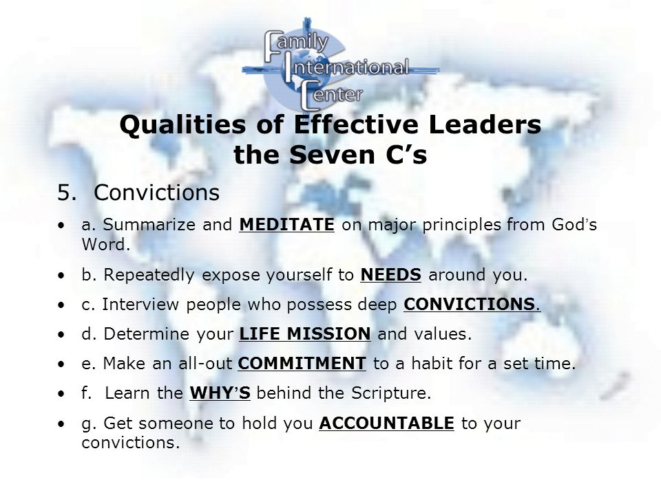 Qualities of Effective Leaders the Seven C's 6.Commitment 7.Charisma a.LOVE life b.Expect the BEST of Others c.Give People HOPE d.SHARE Yourself