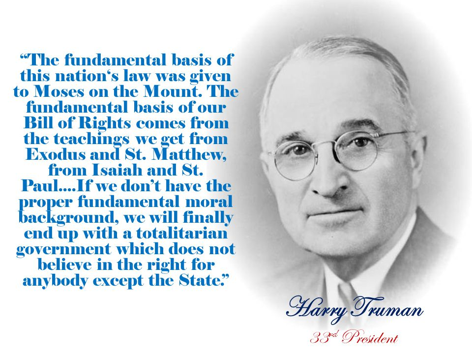 Harry Truman 33 rd President The fundamental basis of this nation's law was given to Moses on the Mount.