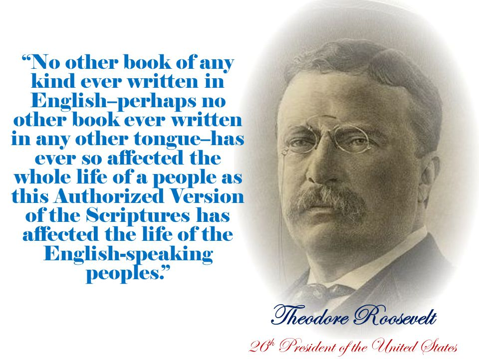 Theodore Roosevelt 26 th President of the United States No other book of any kind ever written in English–perhaps no other book ever written in any other tongue–has ever so affected the whole life of a people as this Authorized Version of the Scriptures has affected the life of the English-speaking peoples.