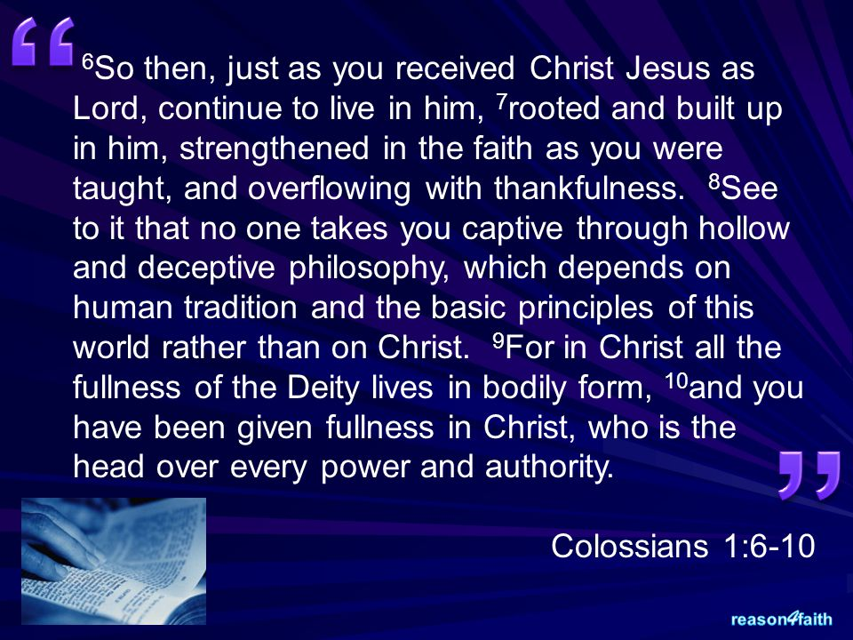 6 So then, just as you received Christ Jesus as Lord, continue to live in him, 7 rooted and built up in him, strengthened in the faith as you were tau