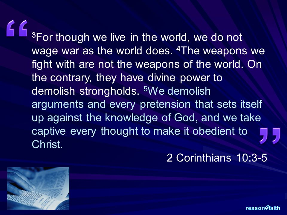 3 For though we live in the world, we do not wage war as the world does. 4 The weapons we fight with are not the weapons of the world. On the contrary