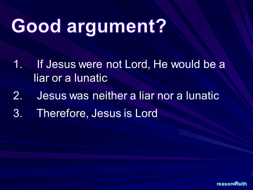 1. If Jesus were not Lord, He would be a liar or a lunatic 2. Jesus was neither a liar nor a lunatic 3. Therefore, Jesus is Lord