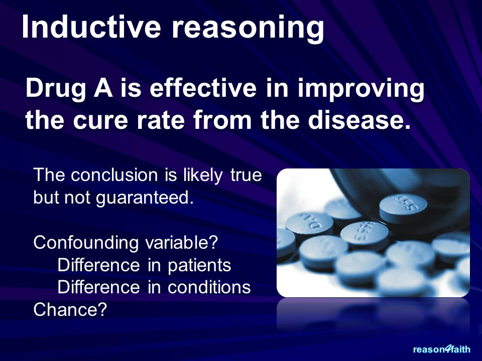 Inductive reasoning Drug A is effective in improving the cure rate from the disease. The conclusion is likely true but not guaranteed. Confounding var
