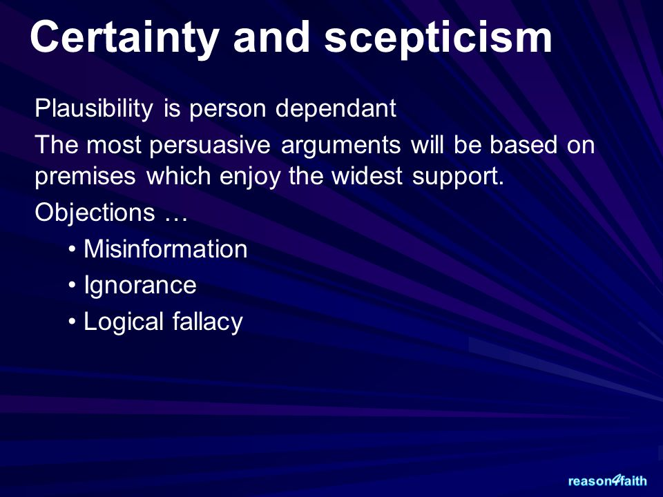 Certainty and scepticism Plausibility is person dependant The most persuasive arguments will be based on premises which enjoy the widest support. Obje