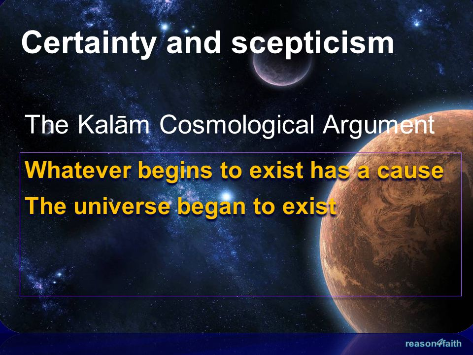 Certainty and scepticism The Kalām Cosmological Argument Whatever begins to exist has a cause The universe began to exist Whatever begins to exist has
