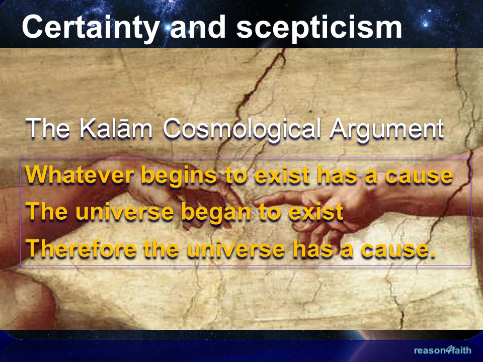 Certainty and scepticism The Kalām Cosmological Argument Whatever begins to exist has a cause The universe began to exist Therefore the universe has a cause.