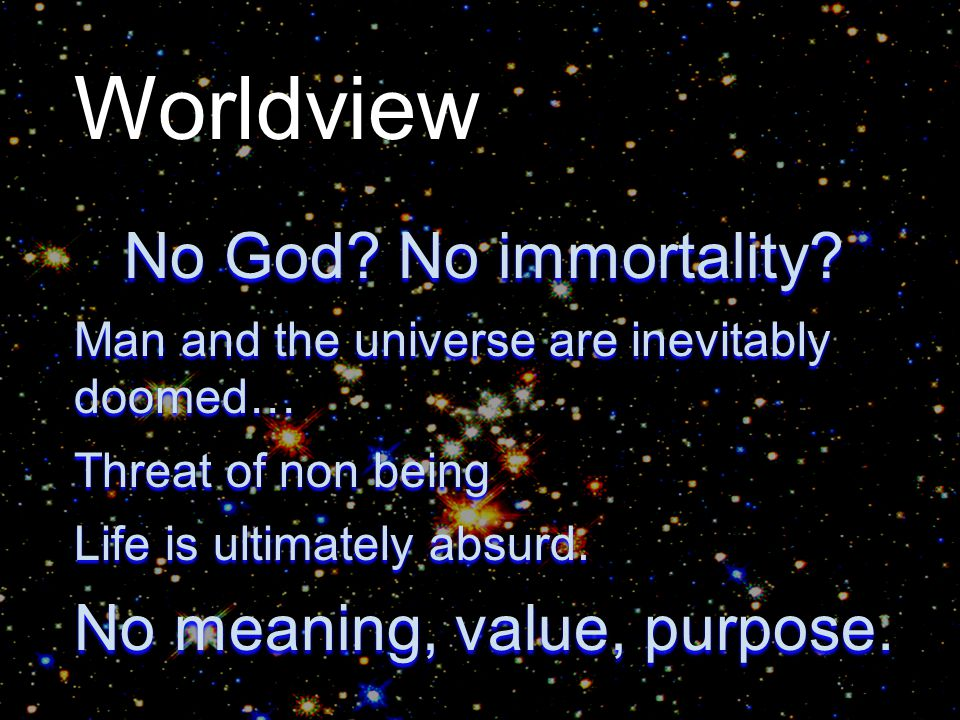 Worldview No God? No immortality? Man and the universe are inevitably doomed… Threat of non being Life is ultimately absurd. No meaning, value, purpos
