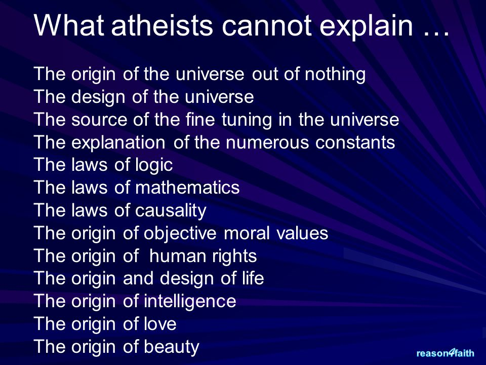 What atheists cannot explain … The origin of the universe out of nothing The design of the universe The source of the fine tuning in the universe The explanation of the numerous constants The laws of logic The laws of mathematics The laws of causality The origin of objective moral values The origin of human rights The origin and design of life The origin of intelligence The origin of love The origin of beauty