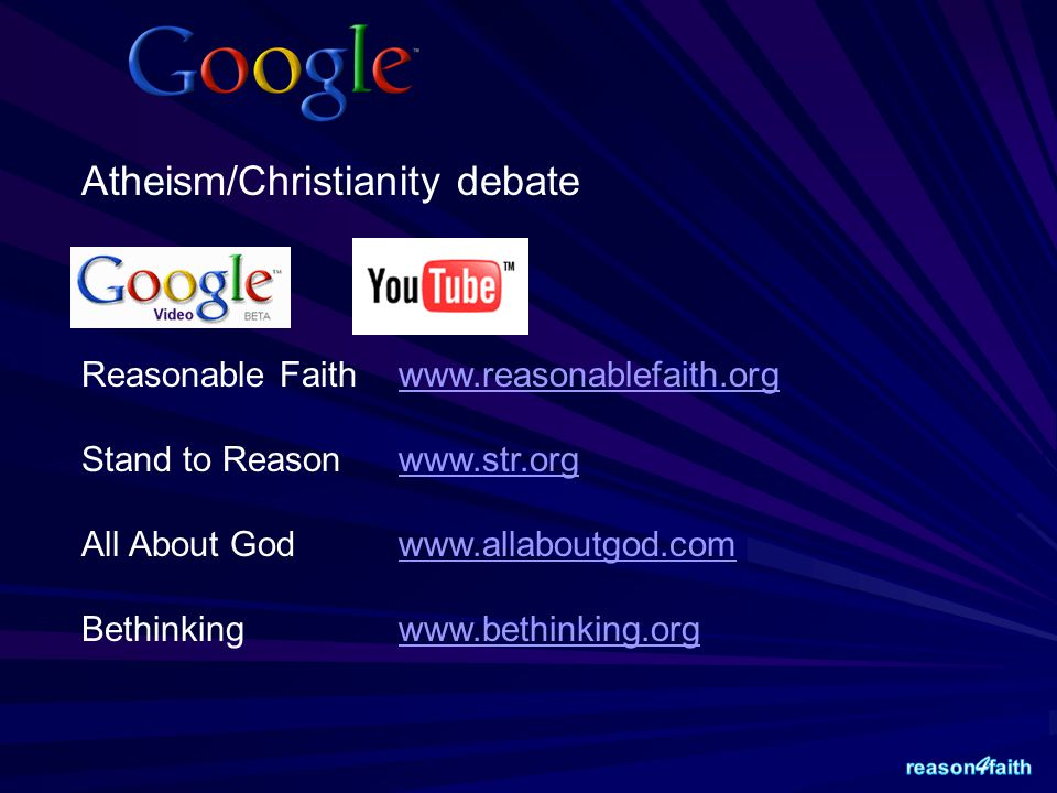 Atheism/Christianity debate Reasonable Faith www.reasonablefaith.orgwww.reasonablefaith.org Stand to Reason www.str.orgwww.str.org All About God www.allaboutgod.comwww.allaboutgod.com Bethinking www.bethinking.orgwww.bethinking.org