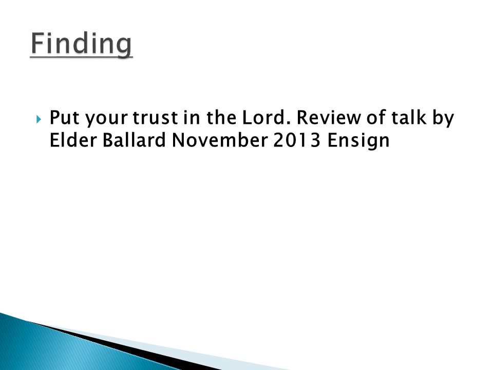  Put your trust in the Lord. Review of talk by Elder Ballard November 2013 Ensign
