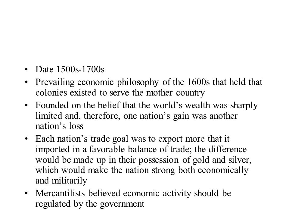 Date 1500s-1700s Prevailing economic philosophy of the 1600s that held that colonies existed to serve the mother country Founded on the belief that th