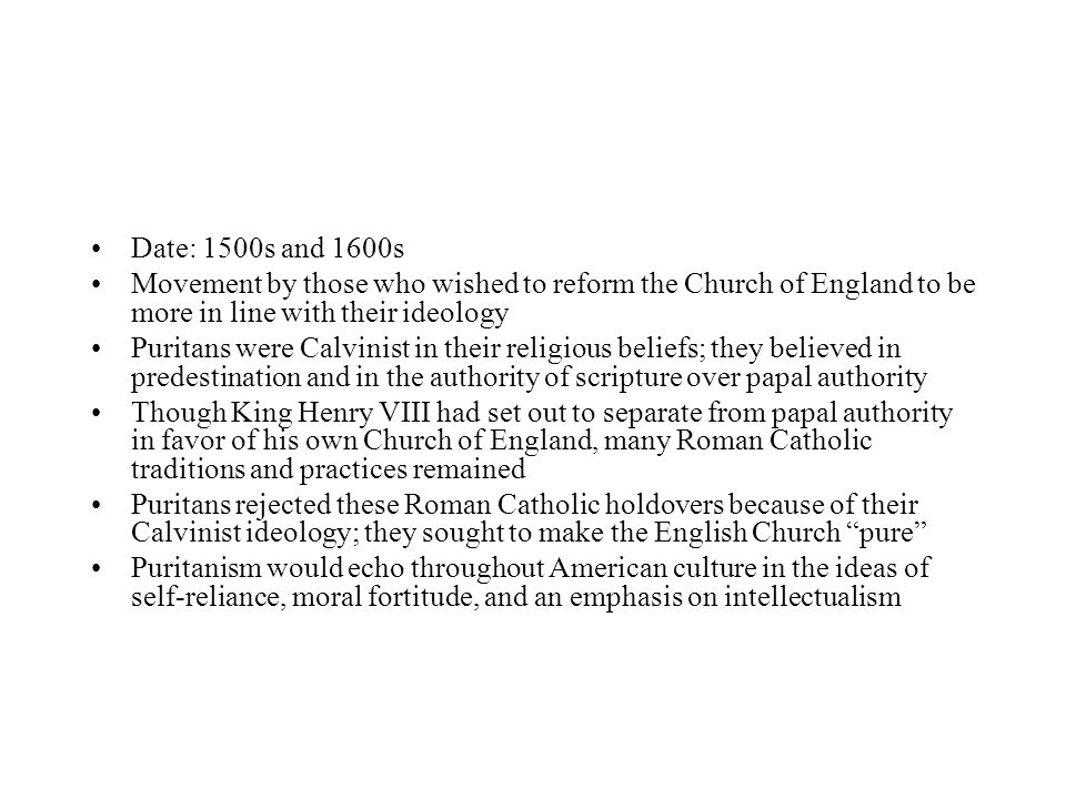 Date: 1500s and 1600s Movement by those who wished to reform the Church of England to be more in line with their ideology Puritans were Calvinist in their religious beliefs; they believed in predestination and in the authority of scripture over papal authority Though King Henry VIII had set out to separate from papal authority in favor of his own Church of England, many Roman Catholic traditions and practices remained Puritans rejected these Roman Catholic holdovers because of their Calvinist ideology; they sought to make the English Church pure Puritanism would echo throughout American culture in the ideas of self-reliance, moral fortitude, and an emphasis on intellectualism