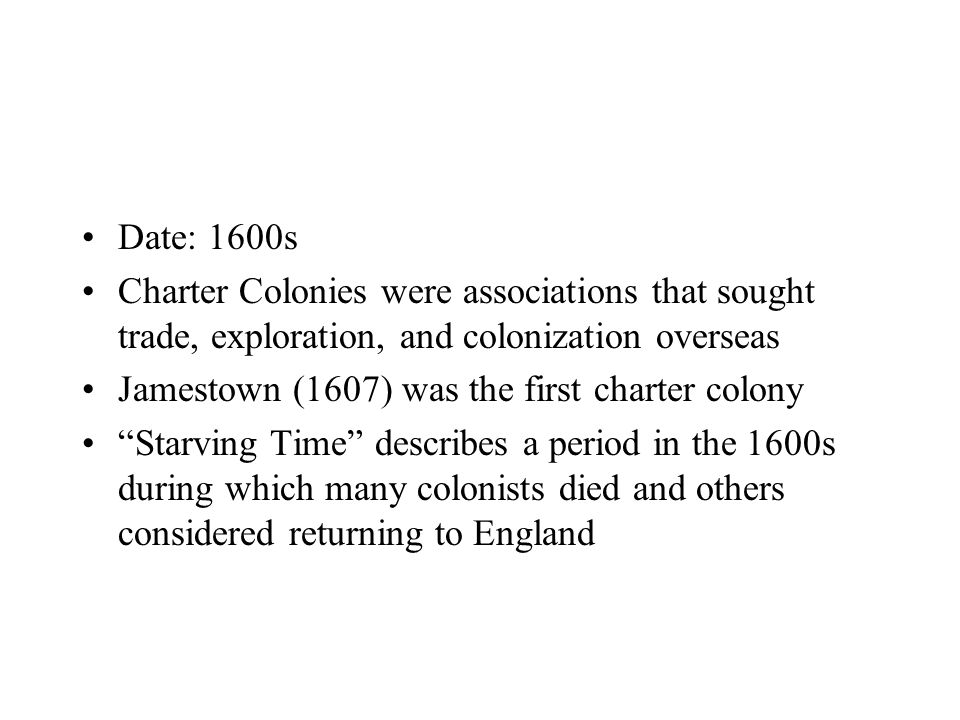 Date: 1600s Charter Colonies were associations that sought trade, exploration, and colonization overseas Jamestown (1607) was the first charter colony Starving Time describes a period in the 1600s during which many colonists died and others considered returning to England