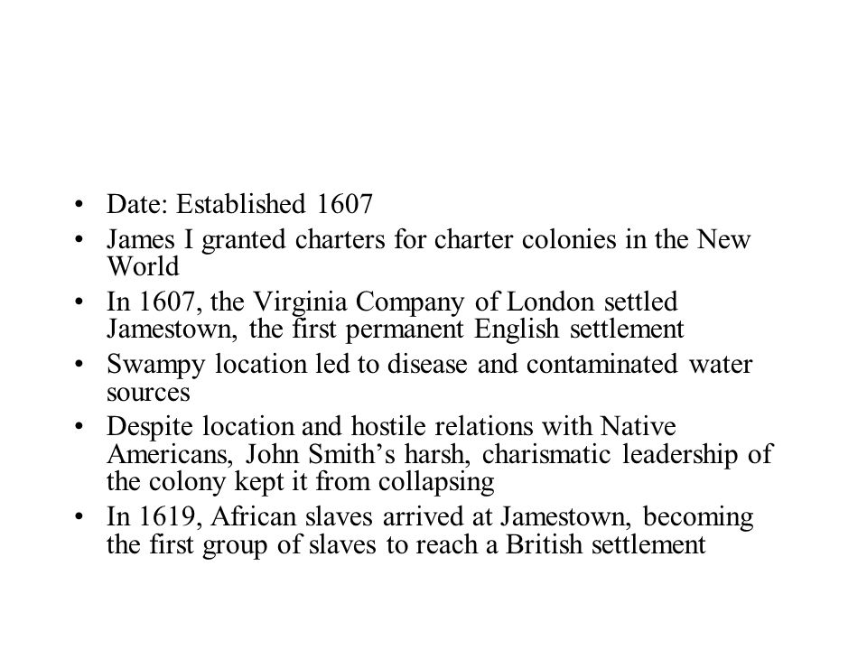 Date: Established 1607 James I granted charters for charter colonies in the New World In 1607, the Virginia Company of London settled Jamestown, the first permanent English settlement Swampy location led to disease and contaminated water sources Despite location and hostile relations with Native Americans, John Smith's harsh, charismatic leadership of the colony kept it from collapsing In 1619, African slaves arrived at Jamestown, becoming the first group of slaves to reach a British settlement