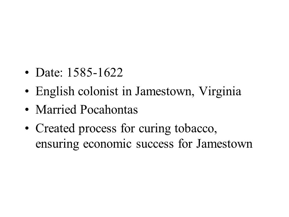 Date: 1585-1622 English colonist in Jamestown, Virginia Married Pocahontas Created process for curing tobacco, ensuring economic success for Jamestown