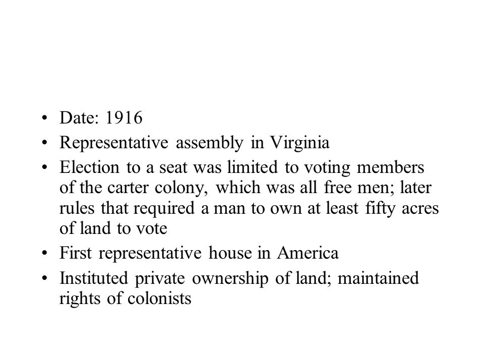Date: 1916 Representative assembly in Virginia Election to a seat was limited to voting members of the carter colony, which was all free men; later rules that required a man to own at least fifty acres of land to vote First representative house in America Instituted private ownership of land; maintained rights of colonists