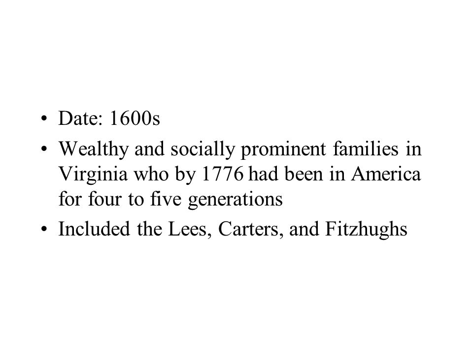Date: 1600s Wealthy and socially prominent families in Virginia who by 1776 had been in America for four to five generations Included the Lees, Carters, and Fitzhughs