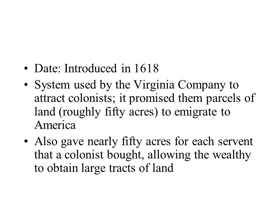 Date: Introduced in 1618 System used by the Virginia Company to attract colonists; it promised them parcels of land (roughly fifty acres) to emigrate to America Also gave nearly fifty acres for each servent that a colonist bought, allowing the wealthy to obtain large tracts of land