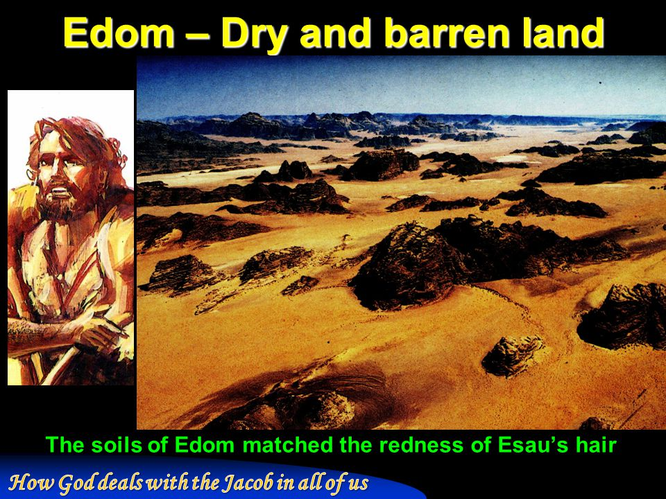 Edom – Dry and barren land The soils of Edom matched the redness of Esau's hair