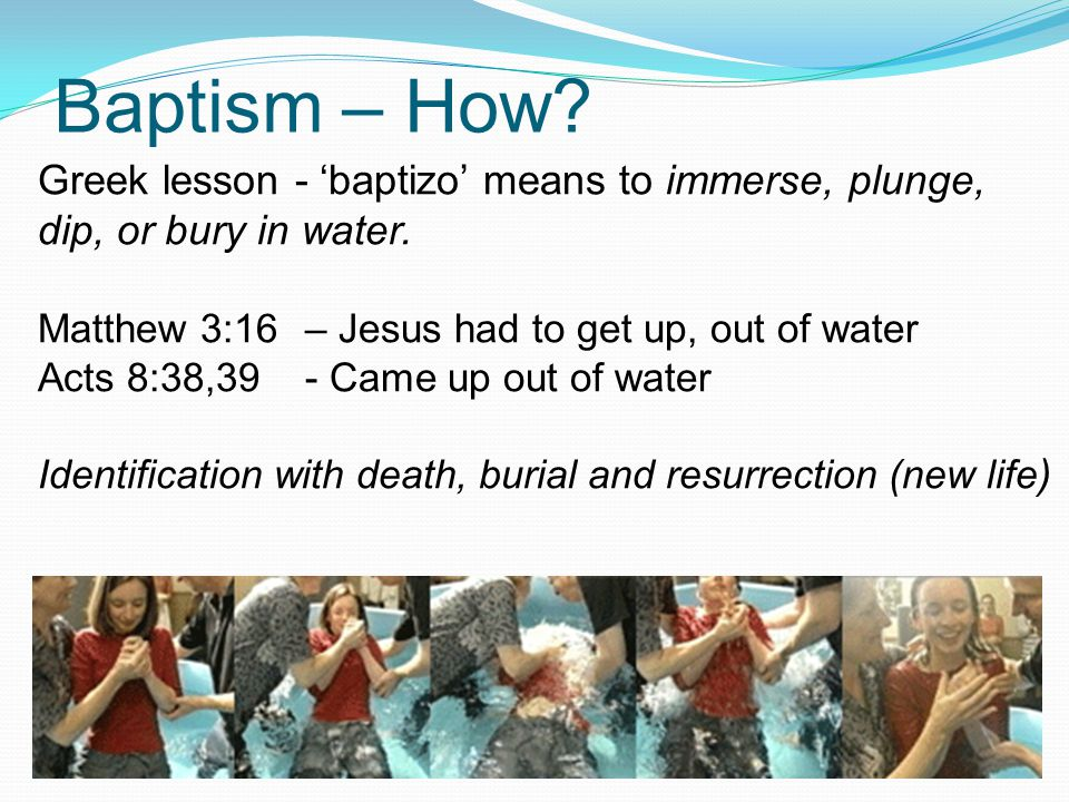 Baptism – How? Greek lesson - 'baptizo' means to immerse, plunge, dip, or bury in water. Matthew 3:16– Jesus had to get up, out of water Acts 8:38,39