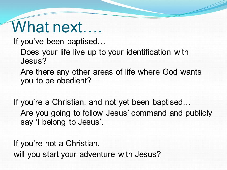 What next…. If you've been baptised… Does your life live up to your identification with Jesus? Are there any other areas of life where God wants you t
