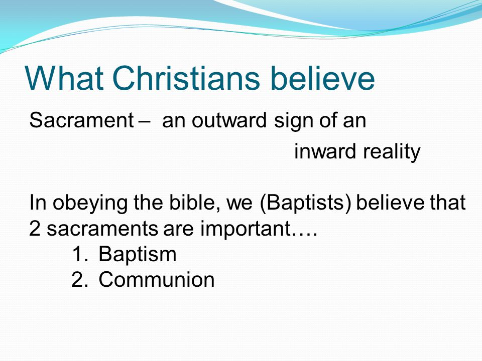 What Christians believe Sacrament – an outward sign of an inward reality In obeying the bible, we (Baptists) believe that 2 sacraments are important….