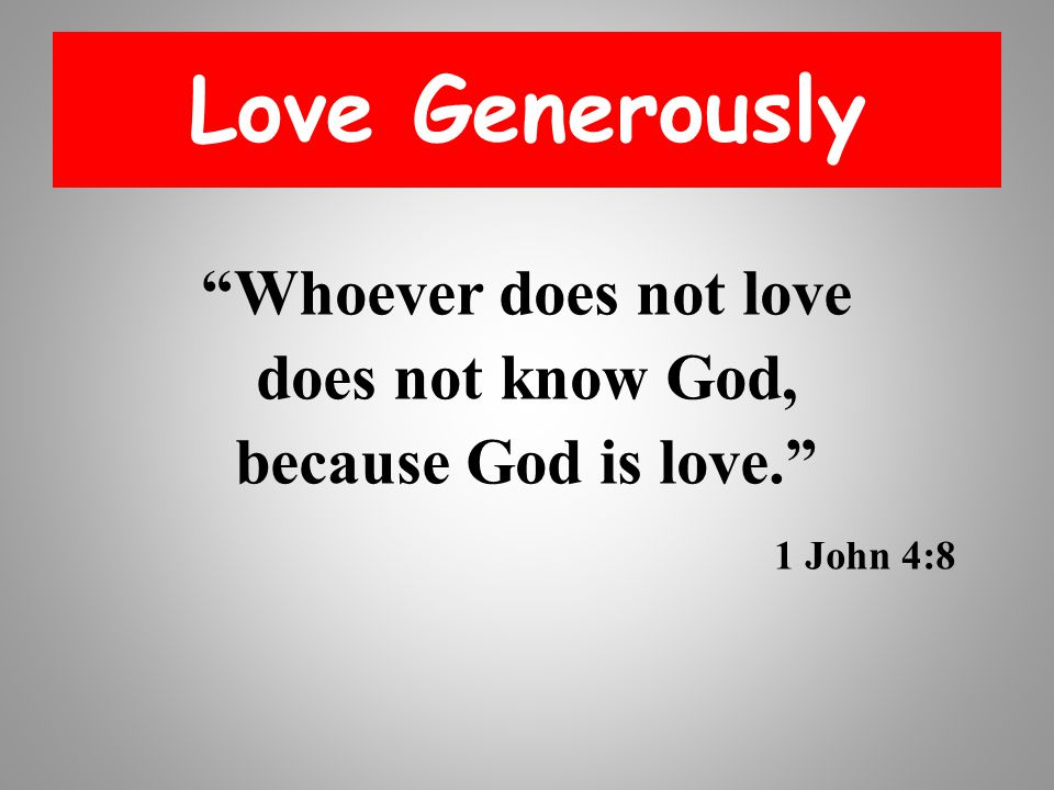 Love Generously Whoever does not love does not know God, because God is love. 1 John 4:8