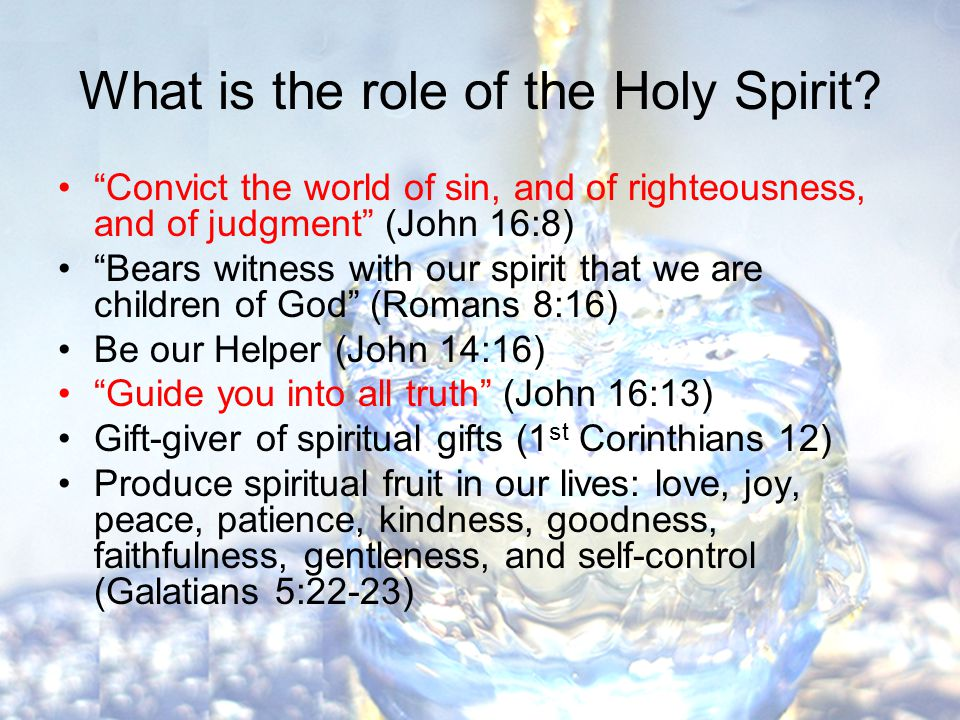 Convict the world of sin, and of righteousness, and of judgment (John 16:8) Bears witness with our spirit that we are children of God (Romans 8:16) Be our Helper (John 14:16) Guide you into all truth (John 16:13) Gift-giver of spiritual gifts (1 st Corinthians 12) Produce spiritual fruit in our lives: love, joy, peace, patience, kindness, goodness, faithfulness, gentleness, and self-control (Galatians 5:22-23)
