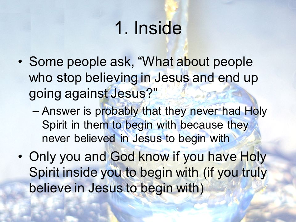 Some people ask, What about people who stop believing in Jesus and end up going against Jesus –Answer is probably that they never had Holy Spirit in them to begin with because they never believed in Jesus to begin with Only you and God know if you have Holy Spirit inside you to begin with (if you truly believe in Jesus to begin with)