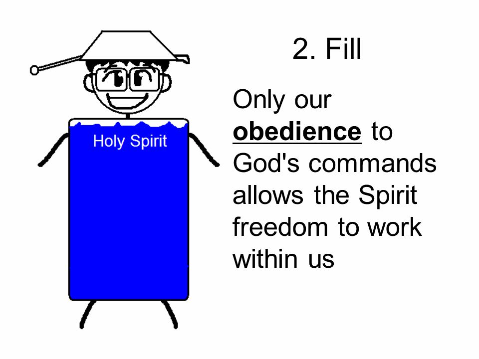 2. Fill Only our obedience to God s commands allows the Spirit freedom to work within us