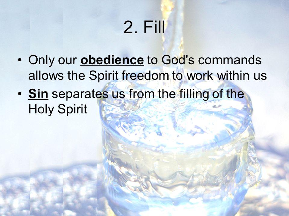 2. Fill Only our obedience to God's commands allows the Spirit freedom to work within us Sin separates us from the filling of the Holy Spirit