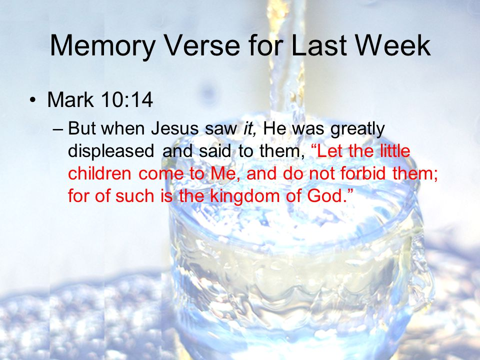 Memory Verse for Last Week Mark 10:14 –But when Jesus saw it, He was greatly displeased and said to them, Let the little children come to Me, and do not forbid them; for of such is the kingdom of God.