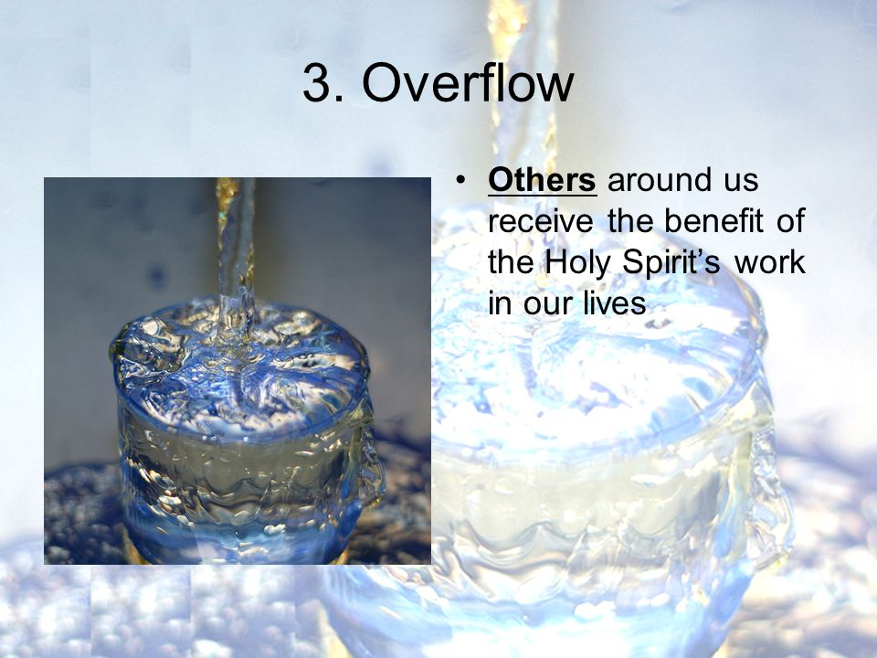3. Overflow Others around us receive the benefit of the Holy Spirit's work in our lives