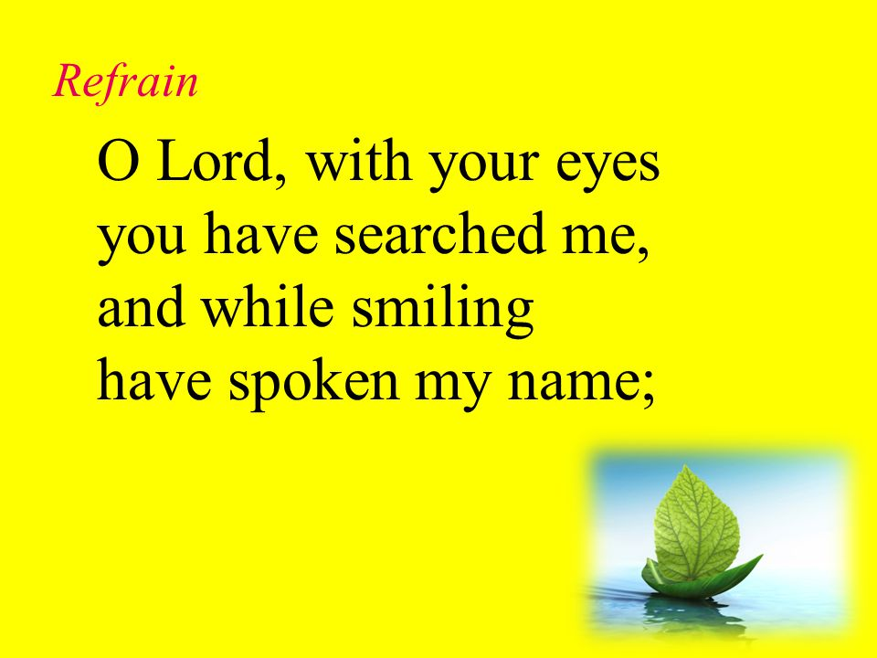 Refrain O Lord, with your eyes you have searched me, and while smiling have spoken my name; Lord, You Have Come to the Lakeshore (Refrain)